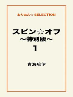 スピン☆オフ ~特別版~1
