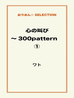 心の叫び~300pattern ①
