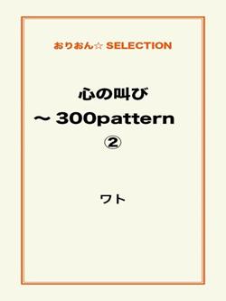 心の叫び~300pattern ②