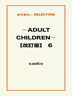 ―ADULT CHILDREN―【改訂版】 6