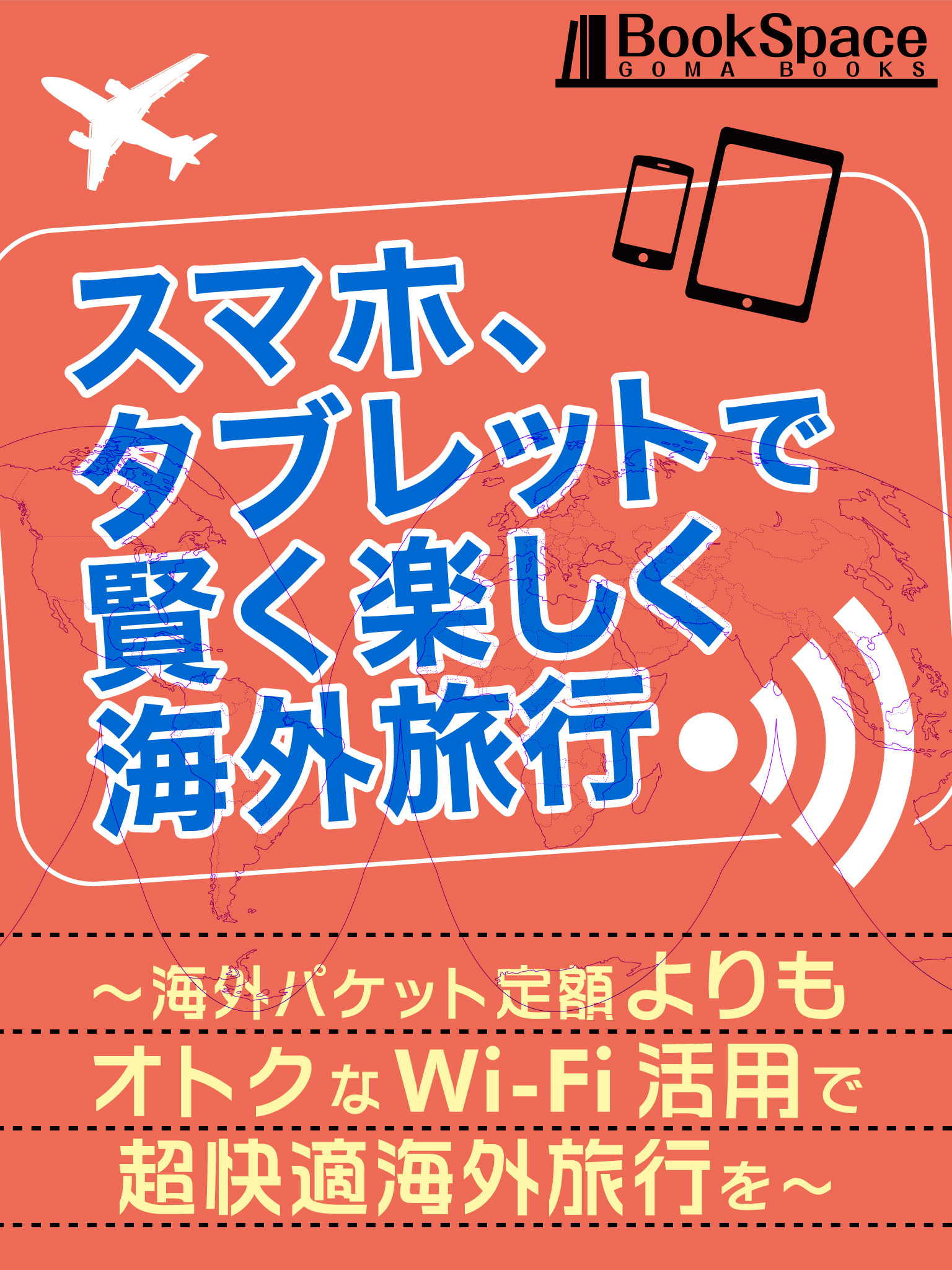 スマホ、タブレットで賢く楽しく海外旅行 ~海外パケット定額よりもオトクなWi-Fi活用で超快適海外旅行を~