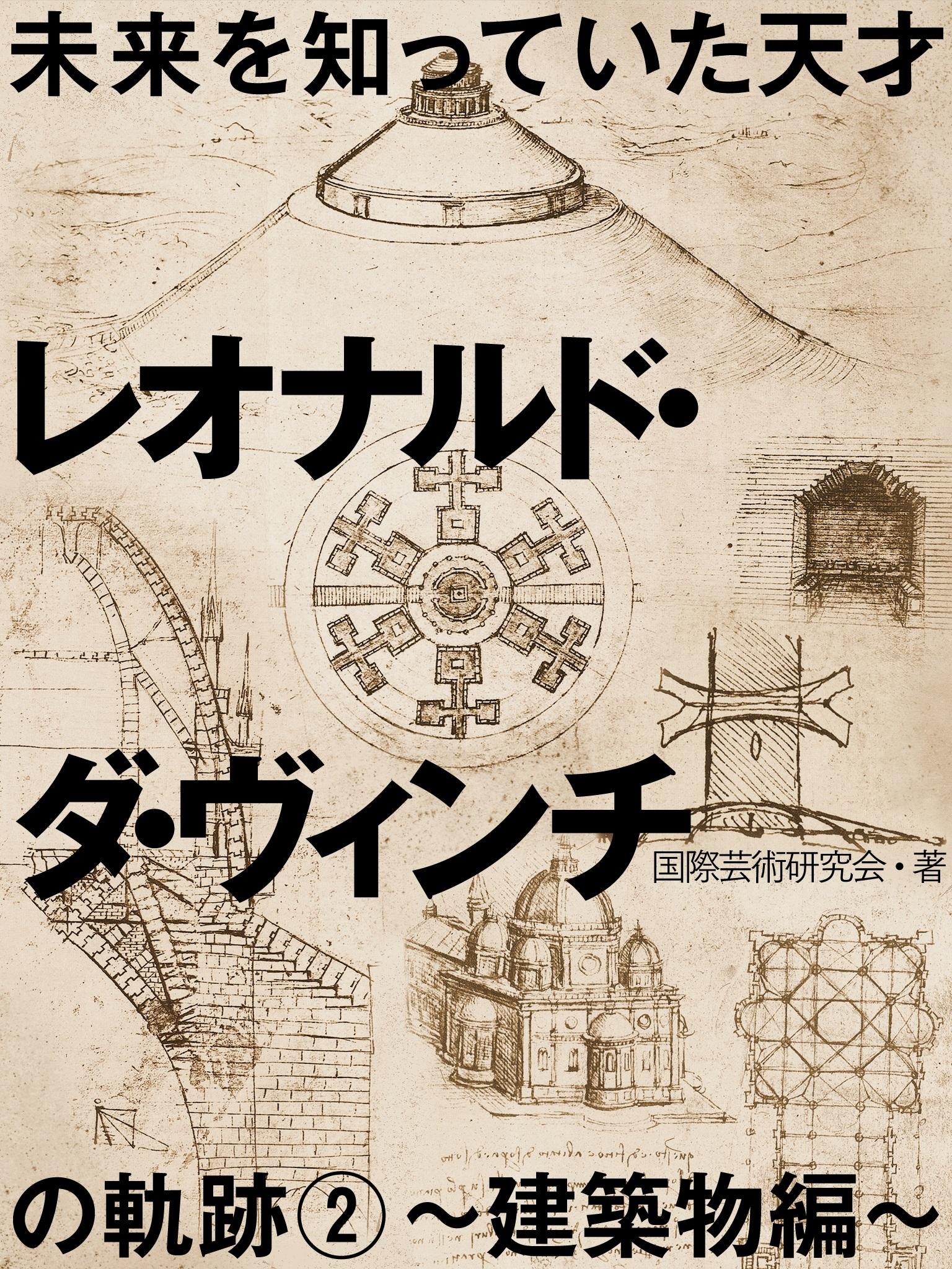 未来を知っていた天才 レオナルド・ダ・ヴィンチの軌跡2~建築物編~
