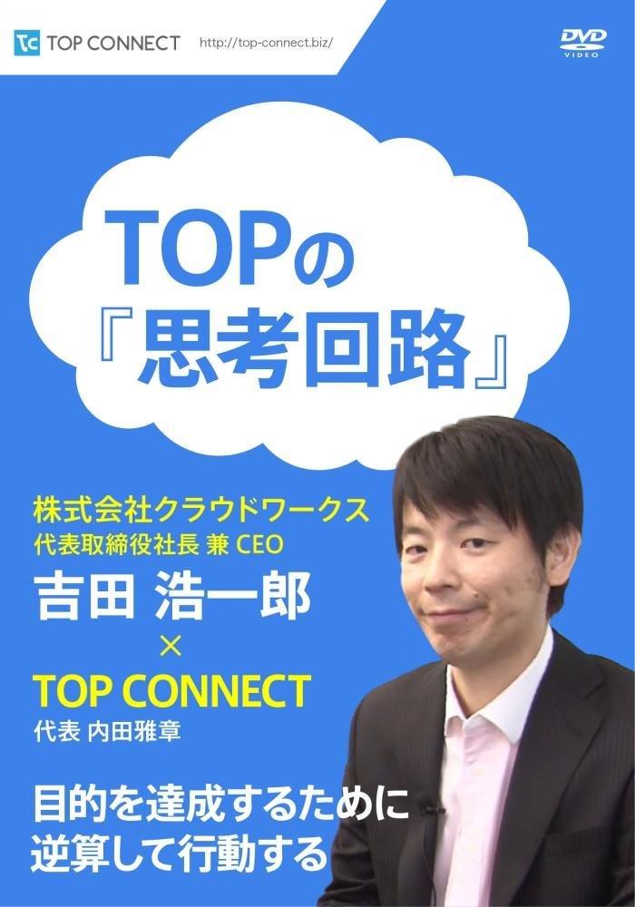 TOPの『思考回路』 株式会社クラウドワークス 代表取締役社長 兼 CEO 吉田 浩一郎×TOP CONNECT [DVD]